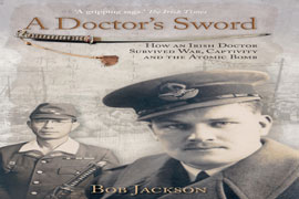 A Doctor's Sword - How an Irish Doctor Survived War, Captivity and the Atomic Bomb - Bob Jackson